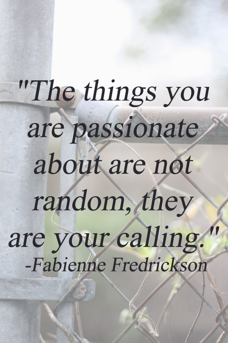 """The things you are passionate about are not random, they are your calling."" - Fabienne Fredrickson 