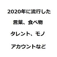 2020年流行した言葉、食べ物、タレント、モノ、アカウントなど