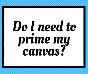 Link to answer a common question about whether or not to prime your canvas