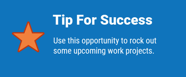Tip for Success: Use this opportunity to rock out some upcoming work projects.