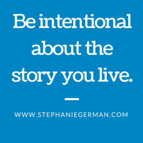 Be intentional about the story you live.