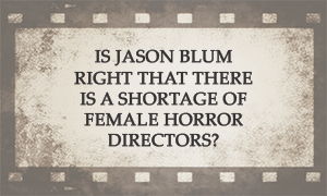 Is Jason Blum right that there is a shortage of female
