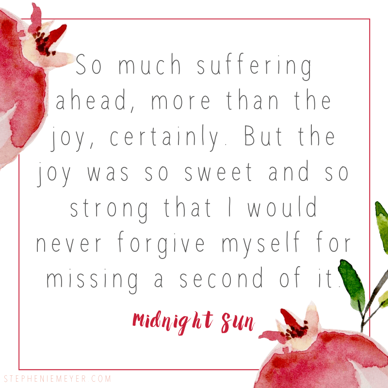 So much suffering ahead, more than the joy, certainly. But the joy was so sweet and so strong that I would never forgive myself for missing a second of it.