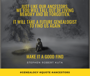 Just like our ancestors, we too will fall out of living memory and be forgotten. It will take a future genealogist to find us again. Make it a good find.
