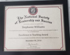 Photo of certificate in frame. Certificate reads: The National Society of Leadership and Success presents this certificate in recognition that Stephanie Williams has exemplified the purpose of the Society through excellence in academic student development. In light of this accomplishment, the Excelllence in Teaching Award is hereby conferred by The National Society of Leadership and Success, Sigma Alpha Pi, effective this date of December 06, 2018. With signature and typed name Gary Tuerack, Chief Visionary and Founder
