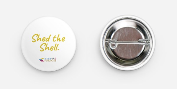 "Round 1.25"" button pin, with ""Shed the Shell"" written in yellow on white background. Includes StepIn2Purpose logo."