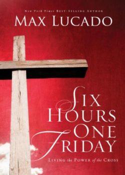 Six Hours One Friday, By: Max Lucado