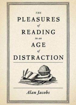 The Pleasure Of Reading In An Age Of Distraction, By: Alan Jacobs