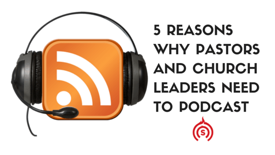 5 Reasons Why Pastors and Church Leaders NEED to Podcast