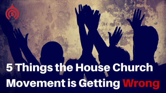 5 Things the House Church Movement is Getting Wrong