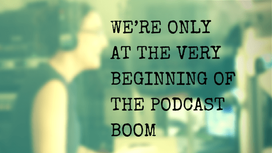 WE'RE ONLY AT THE VERY BEGINNING OF THE PODCAST BOOM