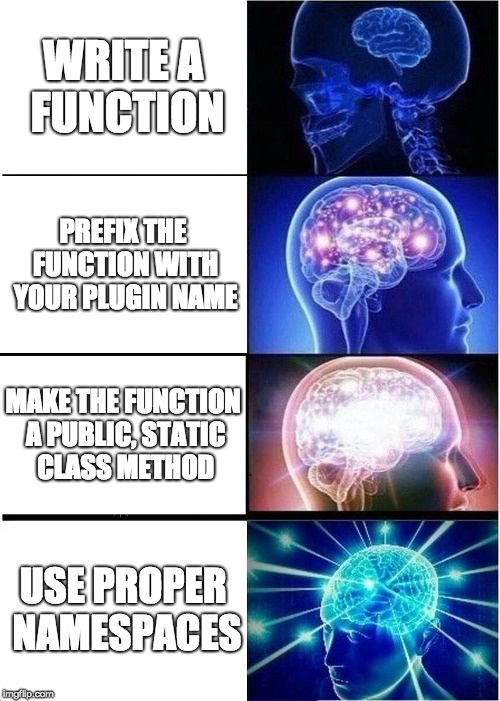 "The ""Expanding brain"" meme, with 1. Write a function, 2. Prefix the function with your plugin name, 3. Make the function a public, static class method, and 4. use proper PHP namespaces"