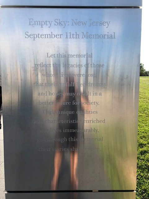 Engraved on the steel wall of of 9/11 memorial: Empty Sky: New Jersey, September 11th Memorial. Let this memorial reflect the legacies of those whose lives were lost, that their unfulfilled dreams and hopes may result in a better future for society. Their unique qualities and characteristics enriches our lives immeasurably, and through this memorial their stories shall live on.