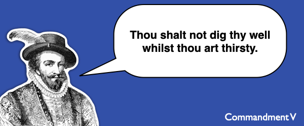 Commandment #5 Thou shalt not dig thy well whilst thou art thirsty.