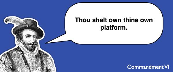 Commandment #6 Thou shalt own thine own platform.