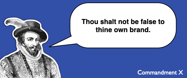 Commandment #10 Thou shalt not be false to thine own brand.