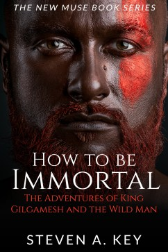 How to Become Immortal - The Adventures of King Gilgamesh and the Wildman by Steven A. Key