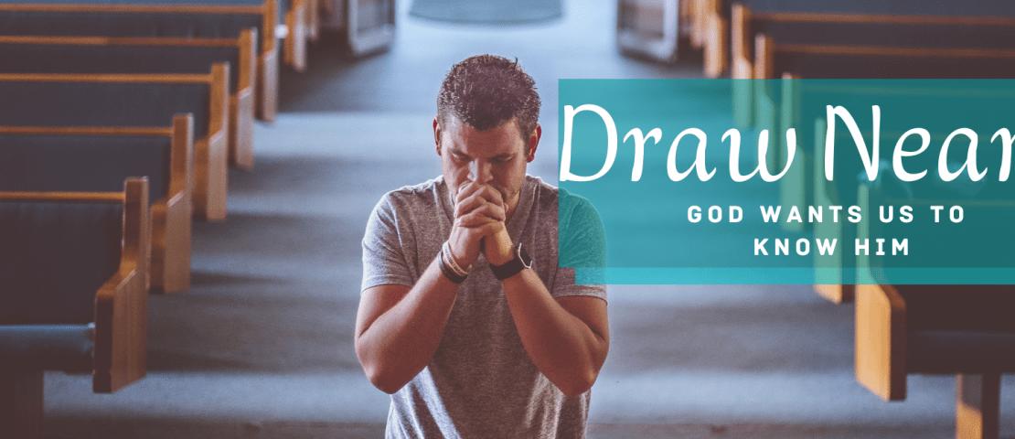 DRAW NEAR: GOD WANTS US TO KNOW HIM