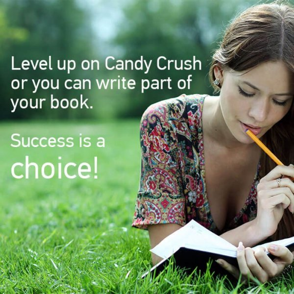 Level up on candy crush or you can write part of your book success is a choice