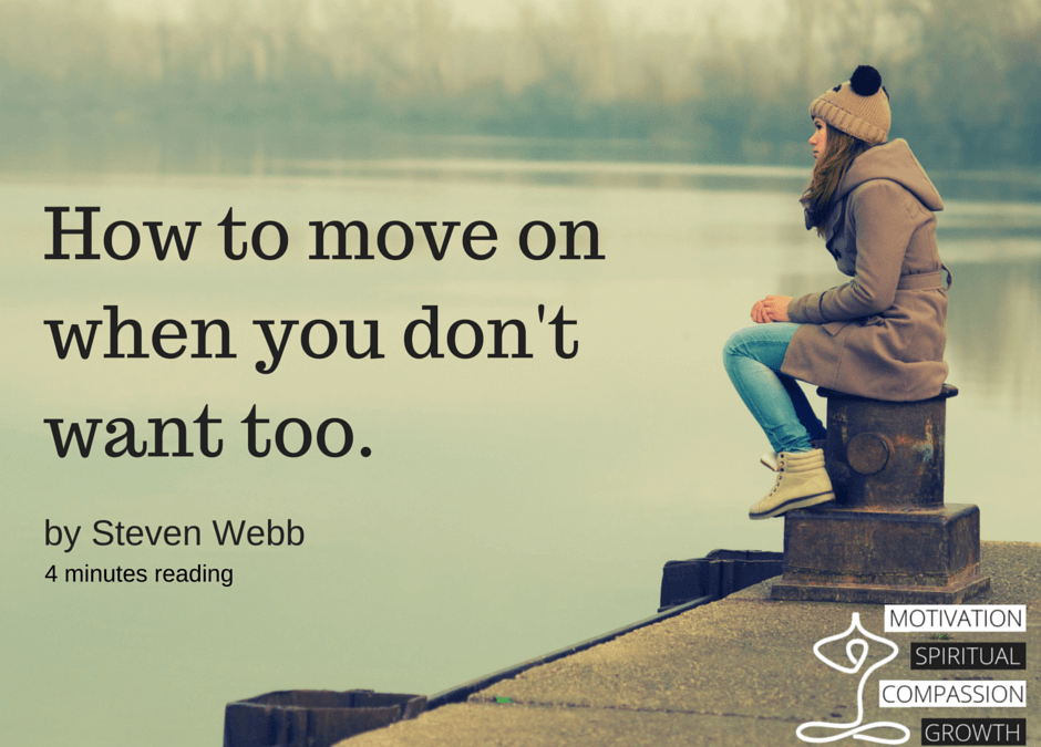 How to move on when you don't want too.