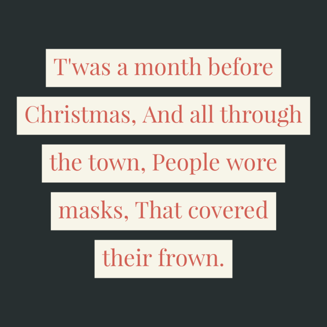 T'was a month before Christmas,And all through the town,People wore masks,That covered their frown.