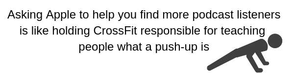 Asking Apple to help you find more podcast listeners is like holding CrossFit responsible for teaching people what a push-up is