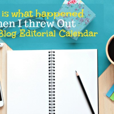 This is what happened when I threw out my blog editorial calendar