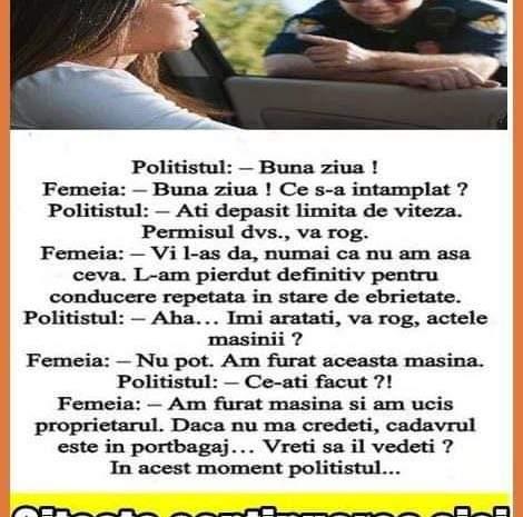 Politistul: – Buna ziua ! Femeia: – Buna ziua ! Ce s-a intamplat ? Politistul: – Ati depasit limita de viteza. Permisul dvs., va rog. Femeia: – Vi l-as da, numai ca nu am…