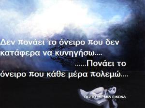 Δεν πονάει το όνειρο που δεν κατάφερα να κυνηγήσω….                              ……Πονάει το όνειρο που κάθε μέρα πολεμώ….