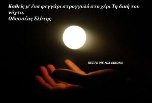 Καθείς μ' ένα φεγγάρι στρογγυλό στο χέρι Τη δική του νύχτα. Οδυσσέας Ελύτης