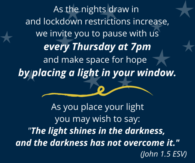 "As the nights draw in and lockdown restrictions increase, we invite you to pause with us every Thursday at 7pm and make space for hope by placing a light in your window. --- As you place your light, you may wish to say: ""The light shines in the darkness, and the darkness has not overcome it."" (John 1.5 ESV)"