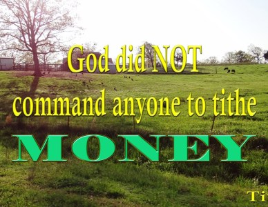Tithing, God Did NOT Command Anyone To Tithe MONEY!