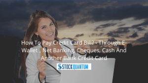 How To Pay Credit Card Bill? - Through E-Wallet, Net Banking, Cheques, Cash And Another Bank Credit Card