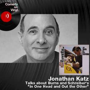 Episode 172 – Jonathan Katz on Burns and Schreiber – In One Head and Out the Other