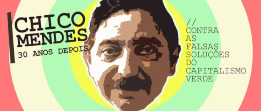 Chico Mendes 30 years on: Against the false solutions of green capitalism