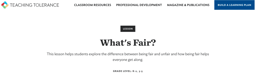 TEACHING TOLERANCE  CLASSROOM RESOURCES  PROFESSIONAL DEVELOPMENT  LESSON  MAGAZINE & PUBLICATIONS  BUILD A LEARNING PLAN  What's Fair?  This lesson helps students explore the difference between being fair and unfair and how being fair helps  everyone get along.  GRADE LEVEL: K-2, 3-5