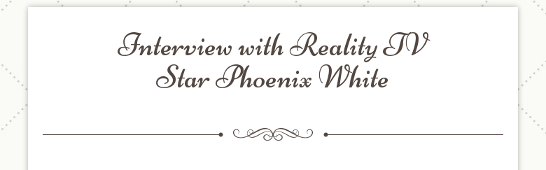 Interview with Reality TV Star Phoenix White