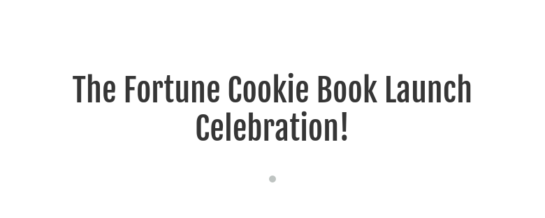 The Fortune Cookie Book Launch Celebration!