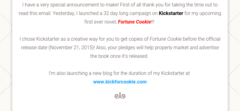 I have a very special announcement to make! First of all thank you for taking the time out to read this email. Yesterday, I launched a 32 day long campaign on Kickstarter for my upcoming first ever novel, Fortune Cookie!!! I chose Kickstarter as a creative way for you to get copies of Fortune Cookie before the official release date (November 21, 2015)! Also, your pledges will help properly market and advertise the book once it's released. I'm also launching a new blog for the duration of my Kickstarter at www.kickforcookie.com