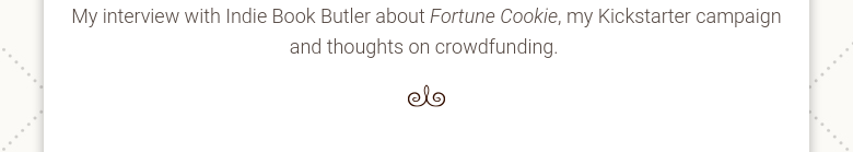 My interview with Indie Book Butler about Fortune Cookie, my Kickstarter campaign and thoughts on crowdfunding.