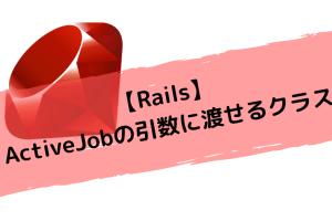 【Rails】ActiveJobの引数に渡せるクラス