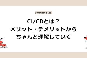 CI:CDとは?メリット・デメリットからちゃんと理解していく