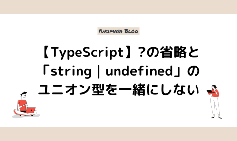 【TypeScript】?の省略と「string | undefined」のユニオン型を一緒にしない