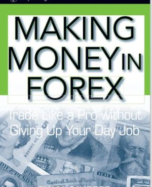 Making Money in Forex : Trade Like a Pro without Giving Up Your Day Job