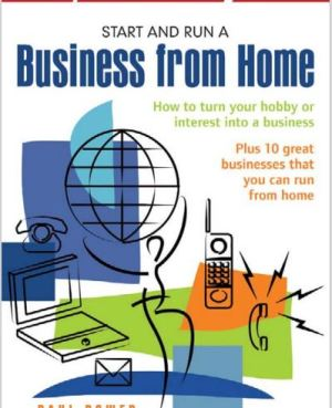 Start and Run A Business From Home: How to turn your hobby or interest into a business (Small Business Start-Ups)