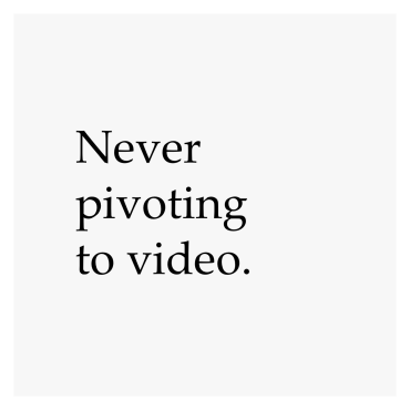 Never pivoting to video.
