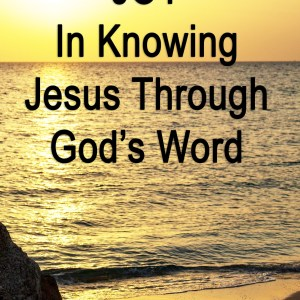 JOY In Knowing Jesus Through God's Word