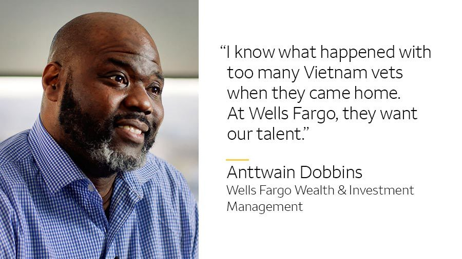 'I know what happened with too many Vietnam vets when they came home. At Wells Fargo, they want our talent.' -- Anttwain Dobbins, Wells Fargo Wealth & Investment Management
