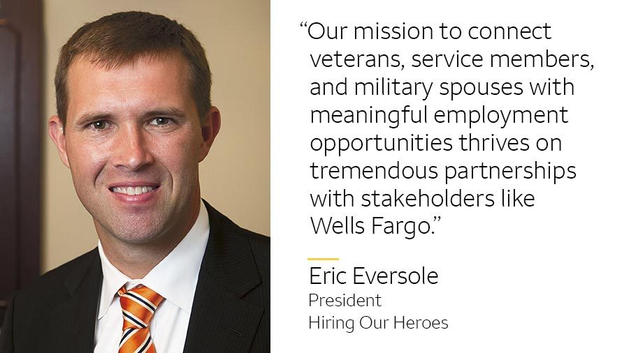 'Our mission to connect veterans, service members, and military spouses with meaningful employment opportunities thrives on tremendous partnerships with stakeholders like Wells Fargo.' -- Eric Eversole, President, Hiring Our Heroes