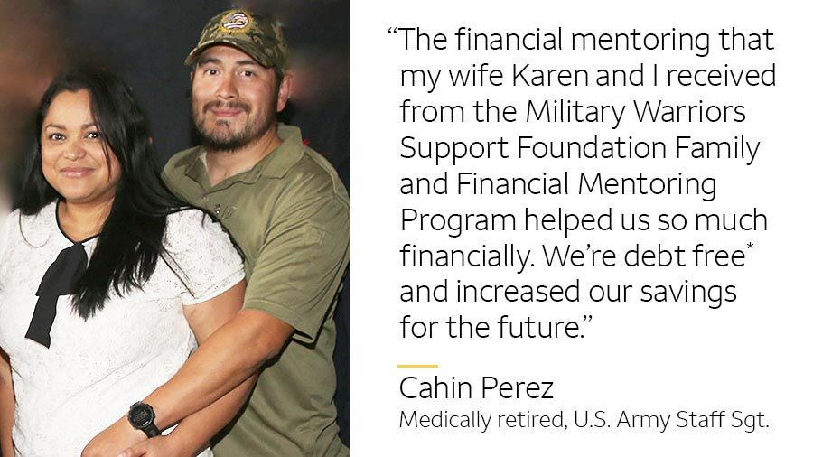 'The financial mentoring that my wife Karen and I received from the Military Warriors Support Foundation Family and Financial Mentoring Program helped us so much financially. We're debt free* and now have more savings for the future.'-- Cahin Perez, medically retired, U.S. Army Staff Sgt.